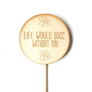 Life would succ without you timber plant marker, plant spike.